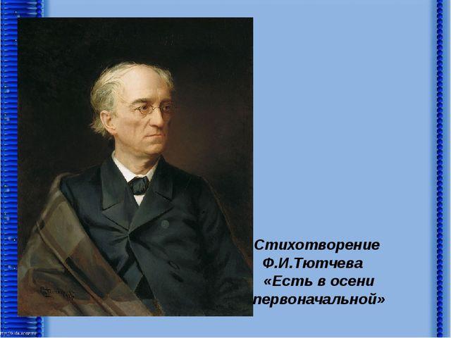 Стихотворение Ф.И.Тютчева «Есть в осени первоначальной»