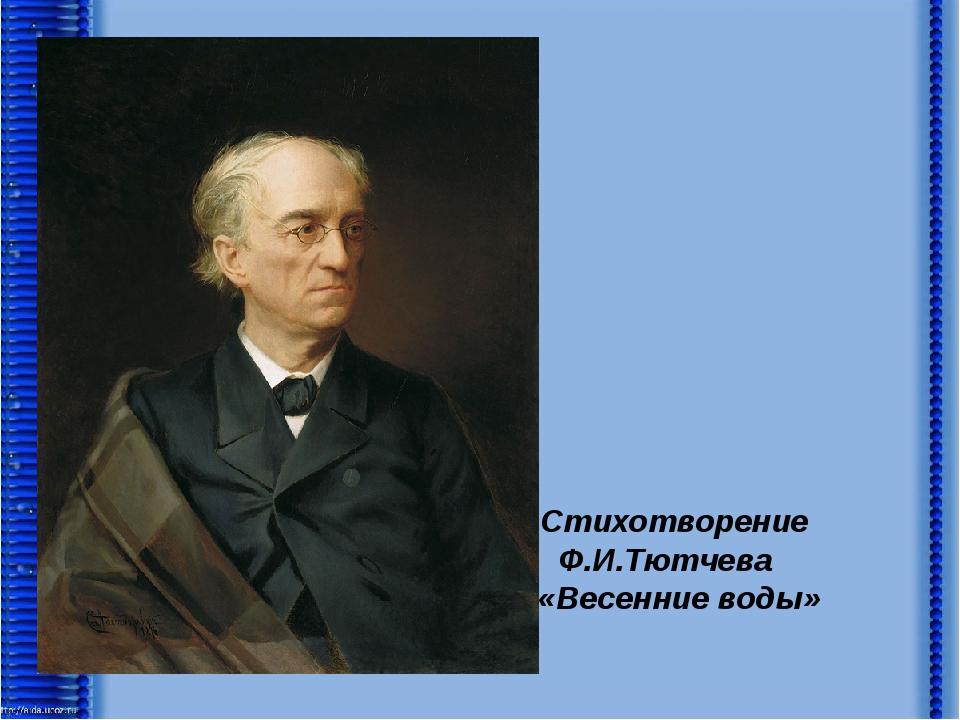 Стихотворение Ф.И.Тютчева «Весенние воды»