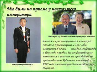 Мы были на приеме у настоящего императора Япония – конституционная монархия.
