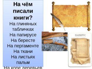На чём писали книги? На глиняных табличках На папирусе На бересте На пергамен