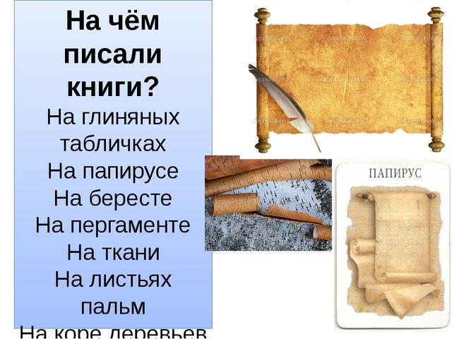На чём писали книги? На глиняных табличках На папирусе На бересте На пергамен...
