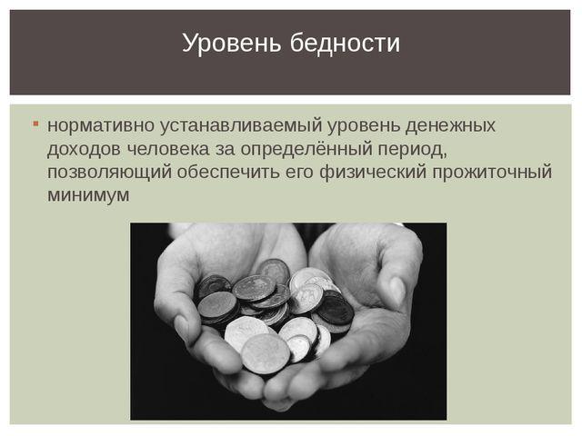 нормативно устанавливаемый уровень денежных доходов человека за определённый...