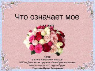 Что означает мое имя Автор: Автор: учитель начальных классов МБОУ«Дачновская