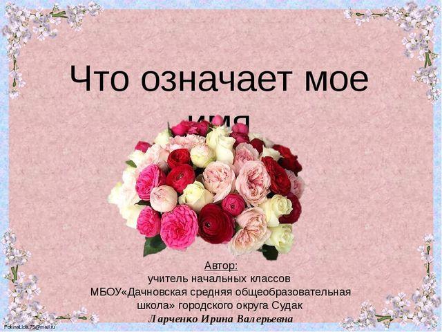 Что означает мое имя Автор: Автор: учитель начальных классов МБОУ«Дачновская...