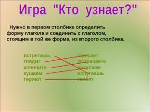 Нужно в первом столбике определить форму глагола и соединить с глаголом, сто
