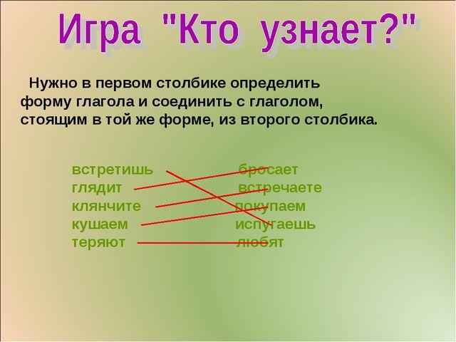 Нужно в первом столбике определить форму глагола и соединить с глаголом, сто...