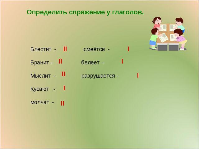 Определить спряжение у глаголов. Блестит - смеётся - Бранит - белеет - Мыслит...