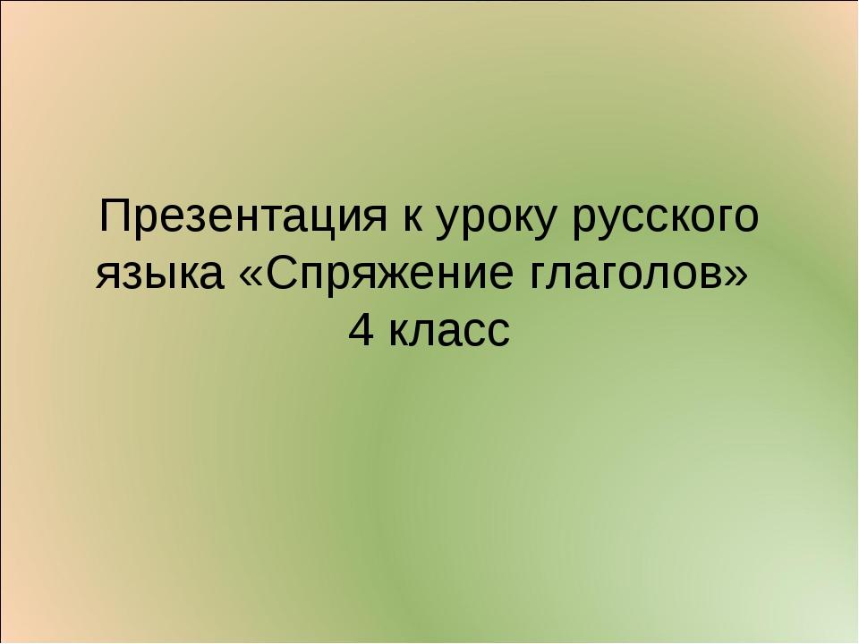 Презентация к уроку русского языка «Спряжение глаголов» 4 класс