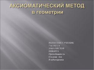 ВЫПОЛНИЛ УЧЕНИК 7 КЛАССА ЗАКАЛИСТОВ НИКИТА Преподаватель Ольхова Зоя Владимир