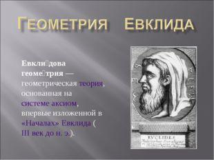 Евкли́дова геоме́трия— геометрическая теория, основанная на системе аксиом,