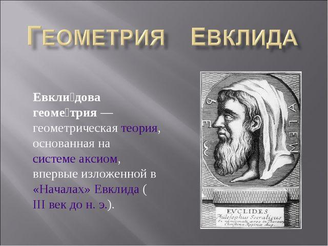 Евкли́дова геоме́трия— геометрическая теория, основанная на системе аксиом,...