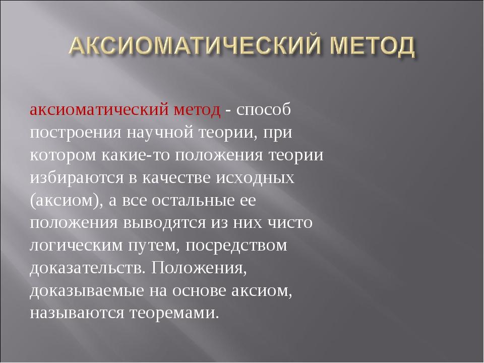аксиоматический метод - способ построения научной теории, при котором какие-т...