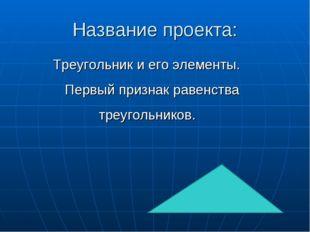Название проекта: Треугольник и его элементы. Первый признак равенства треуго