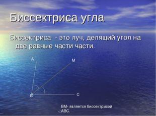 Биссектриса угла Биссектриса - это луч, делящий угол на две равные части част