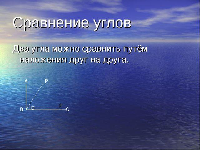 Сравнение углов Два угла можно сравнить путём наложения друг на друга. A B C...