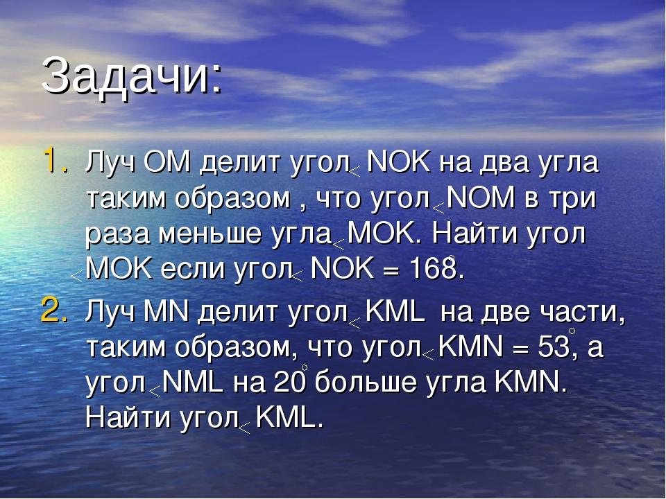 Задачи: Луч OM делит угол NOK на два угла таким образом , что угол NOM в три...