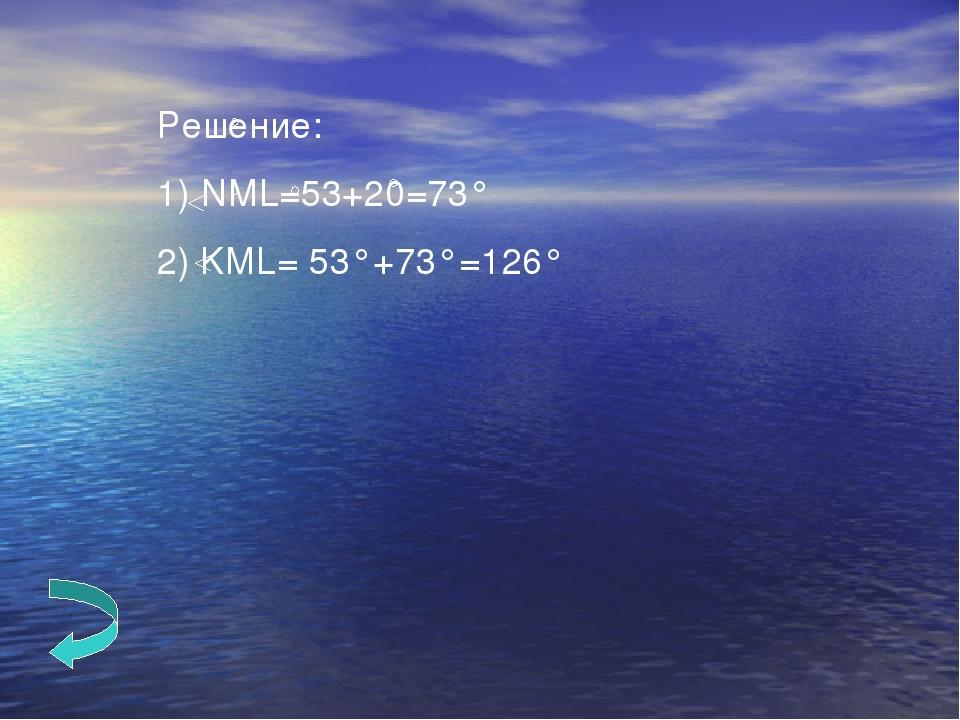 Решение: 1) NML=53+20=73° 2) KML= 53°+73°=126°