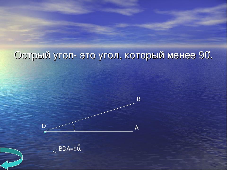 Острый угол- это угол, который менее 90. B A D BDA=90.