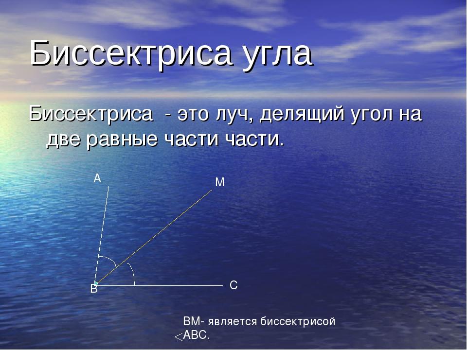 Биссектриса угла Биссектриса - это луч, делящий угол на две равные части част...