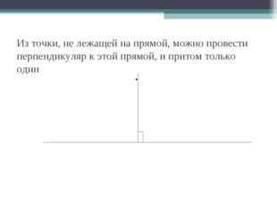 Из точки, не лежащей на прямой, можно провести перпендикуляр к этой прямой, и