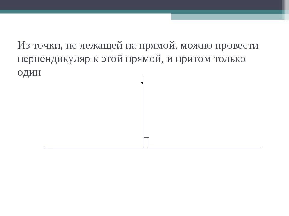 Из точки, не лежащей на прямой, можно провести перпендикуляр к этой прямой, и...