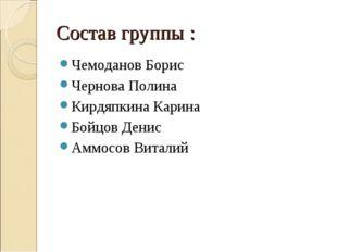 Состав группы : Чемоданов Борис Чернова Полина Кирдяпкина Карина Бойцов Денис