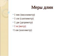 Меры длин 1 мм (миллиметр) 1 см (сантиметр) 1 дм (дециметр) 1 м (метр) 1 км (