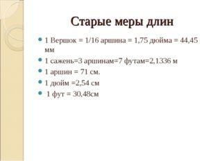 Старые меры длин 1 Вершок = 1/16 аршина = 1,75 дюйма = 44,45 мм 1 сажень=3 ар