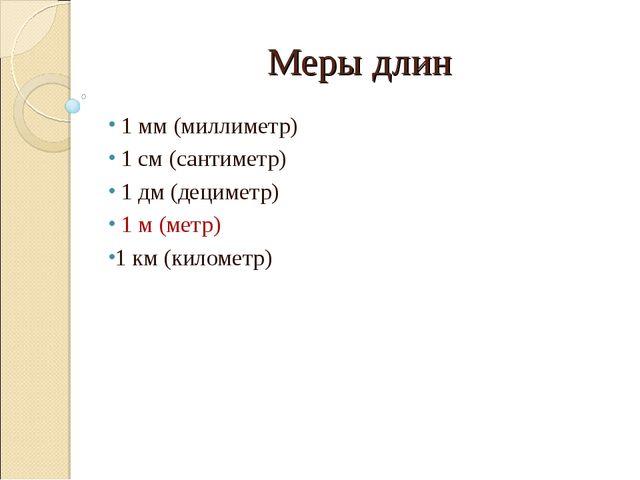 Меры длин 1 мм (миллиметр) 1 см (сантиметр) 1 дм (дециметр) 1 м (метр) 1 км (...