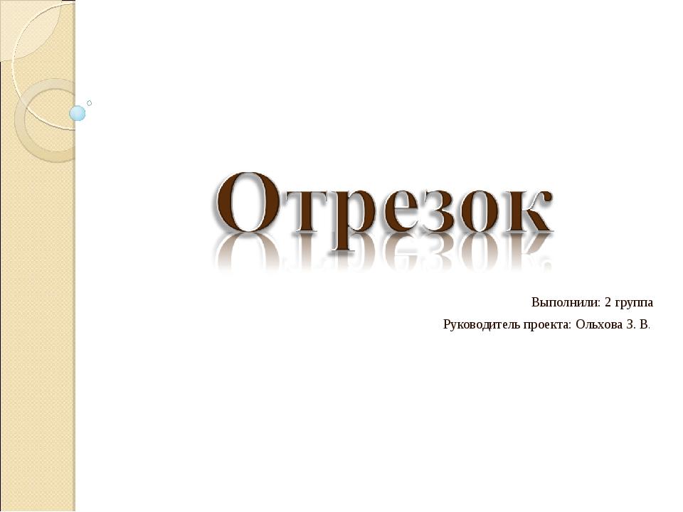 Выполнили: 2 группа Руководитель проекта: Ольхова З. В.