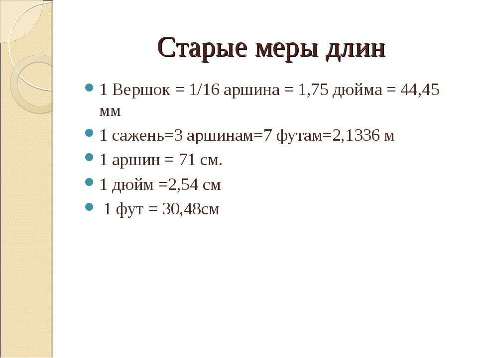 Старые меры длин 1 Вершок = 1/16 аршина = 1,75 дюйма = 44,45 мм 1 сажень=3 ар...