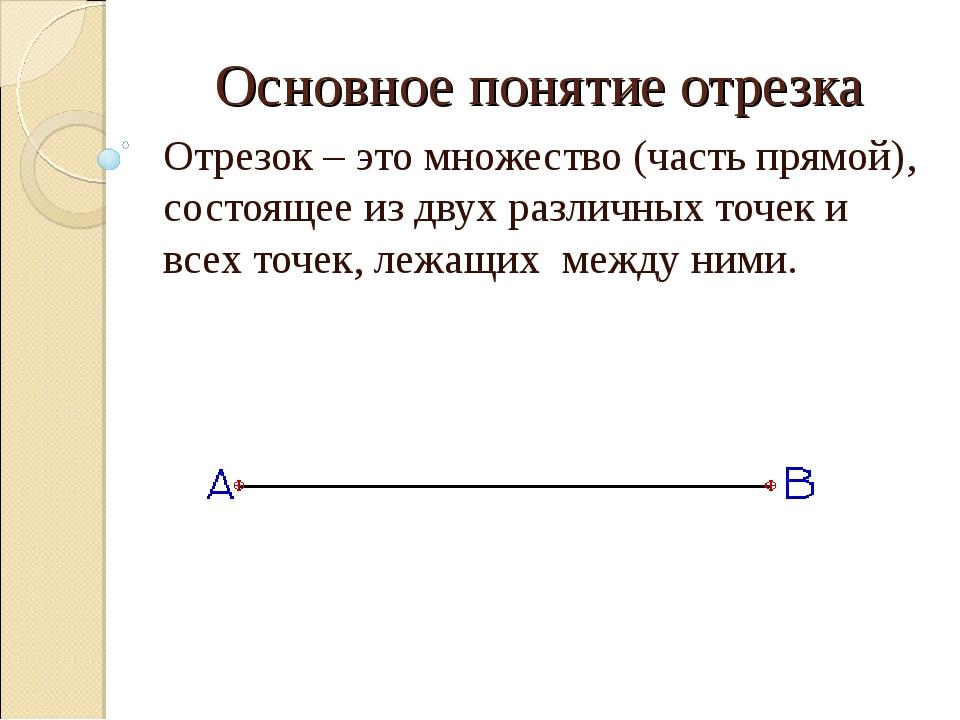 Основное понятие отрезка Отрезок – это множество (часть прямой), состоящее из...