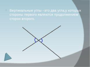 Вертикальные углы –это два угла,у которых стороны первого являются продолжени