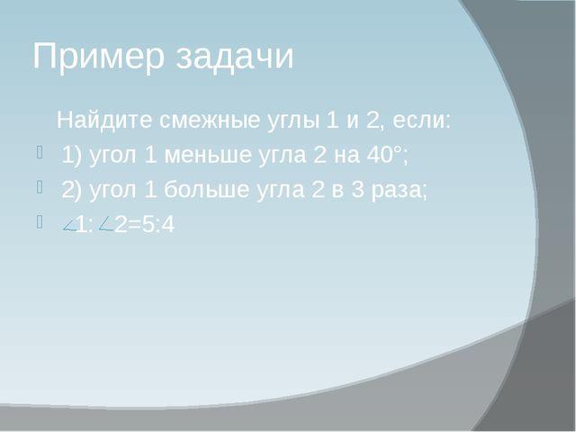 Пример задачи Найдите смежные углы 1 и 2, если: 1) угол 1 меньше угла 2 на 40...