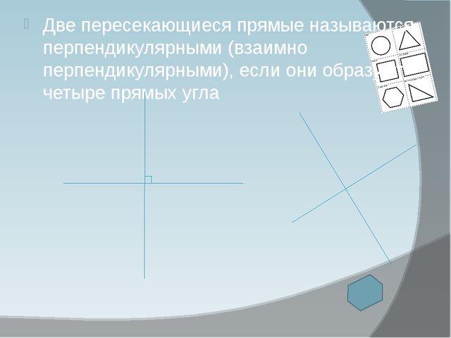 Две пересекающиеся прямые называются перпендикулярными (взаимно перпендикуляр...