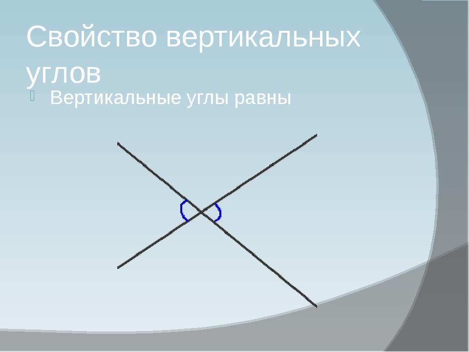 Свойство вертикальных углов Вертикальные углы равны