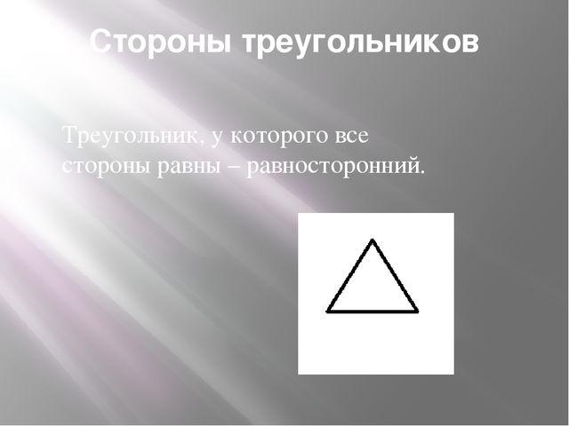 Стороны треугольников Треугольник, у которого все стороны равны – равносторон...