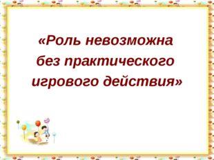 «Роль невозможна без практического игрового действия»