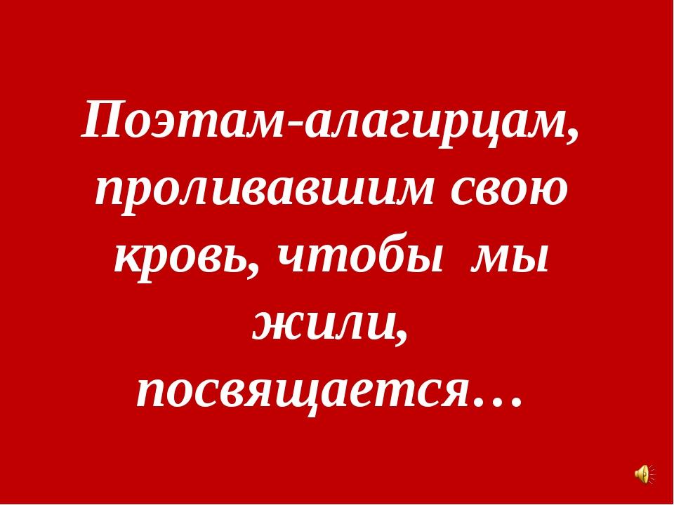 Поэтам-алагирцам, проливавшим свою кровь, чтобы мы жили, посвящается…