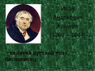 Иван Андреевич Крылов (1769 – 1844) - великий русский поэт баснописец