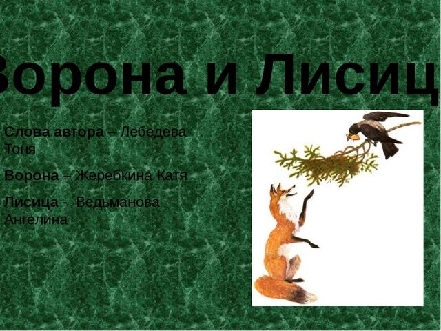 Ворона и Лисица Слова автора – Лебедева Тоня Ворона – Жеребкина Катя Лисица -...