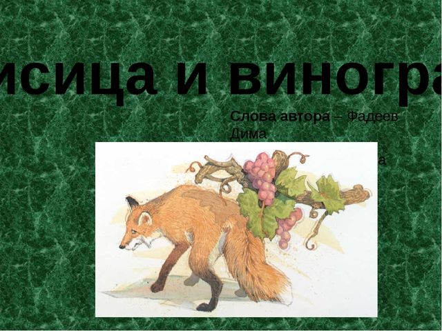 Лисица и виноград Слова автора – Фадеев Дима Лисица - Ведьманова Ангелина
