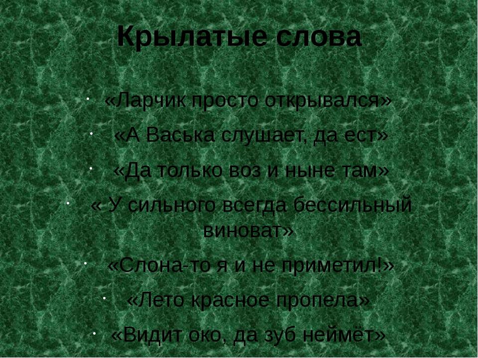 Крылатые слова «Ларчик просто открывался» «А Васька слушает, да ест» «Да толь...
