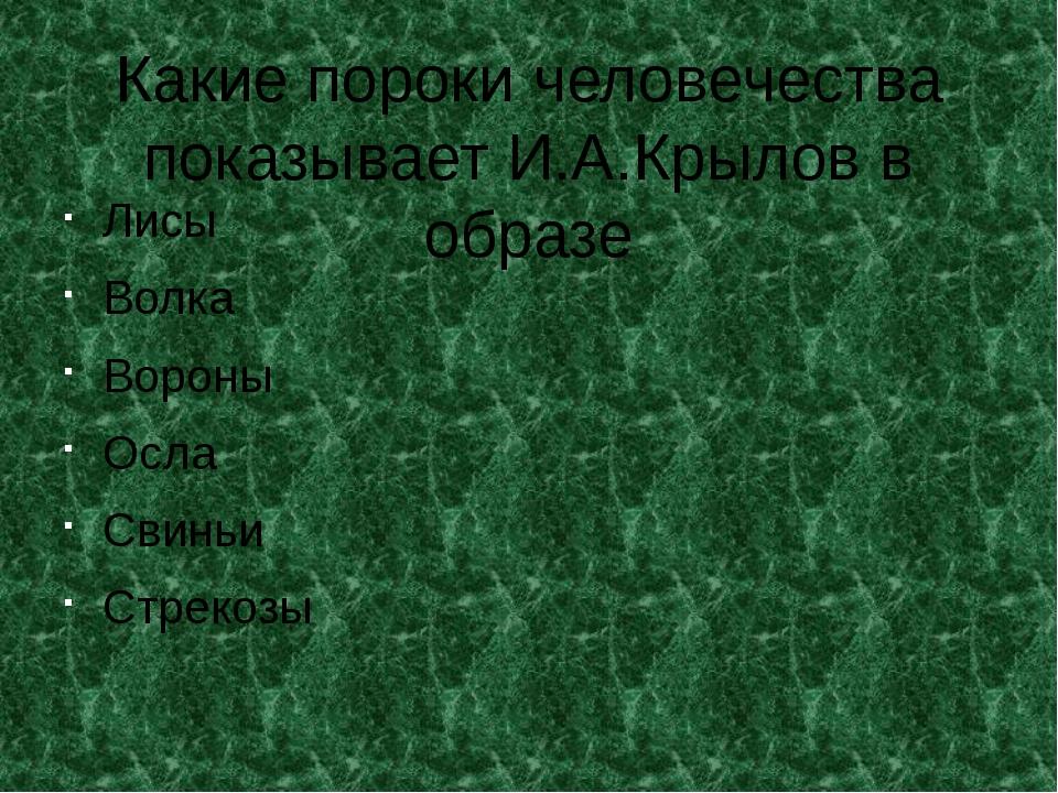 Какие пороки человечества показывает И.А.Крылов в образе Лисы Волка Вороны Ос...
