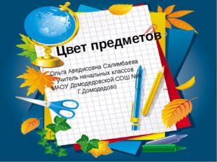 Цвет предметов Ольга Аведисовна Салимбаева учитель начальных классов МАОУ Дом