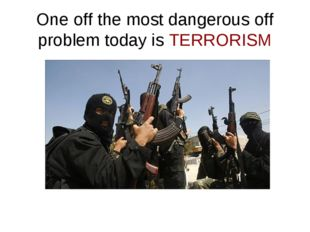 One off the most dangerous off problem today is TERRORISM