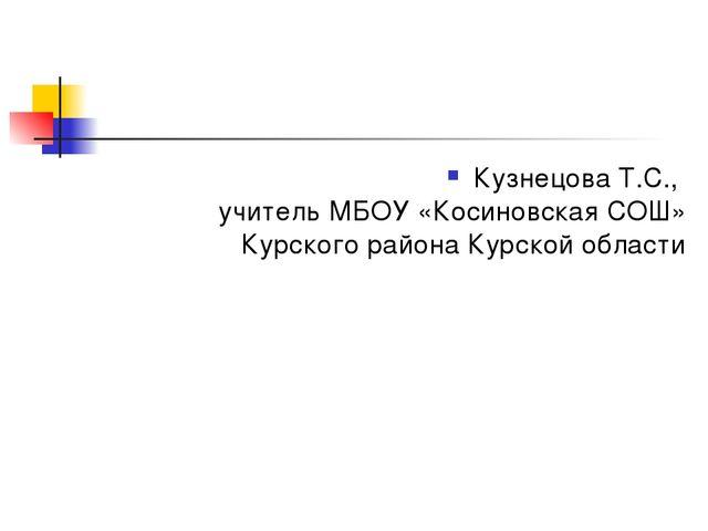Кузнецова Т.С., учитель МБОУ «Косиновская СОШ» Курского района Курской области