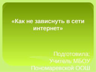 «Как не зависнуть в сети интернет» Подготовила: Учитель МБОУ Пономаревской ОО