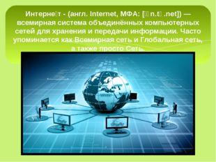 Интерне́т - (англ. Internet, МФА: [ˈɪn.tə.net]) — всемирная система объединё