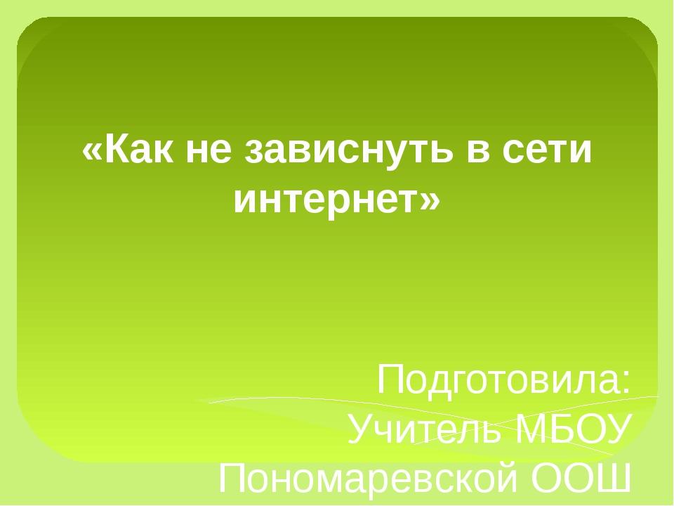 «Как не зависнуть в сети интернет» Подготовила: Учитель МБОУ Пономаревской ОО...
